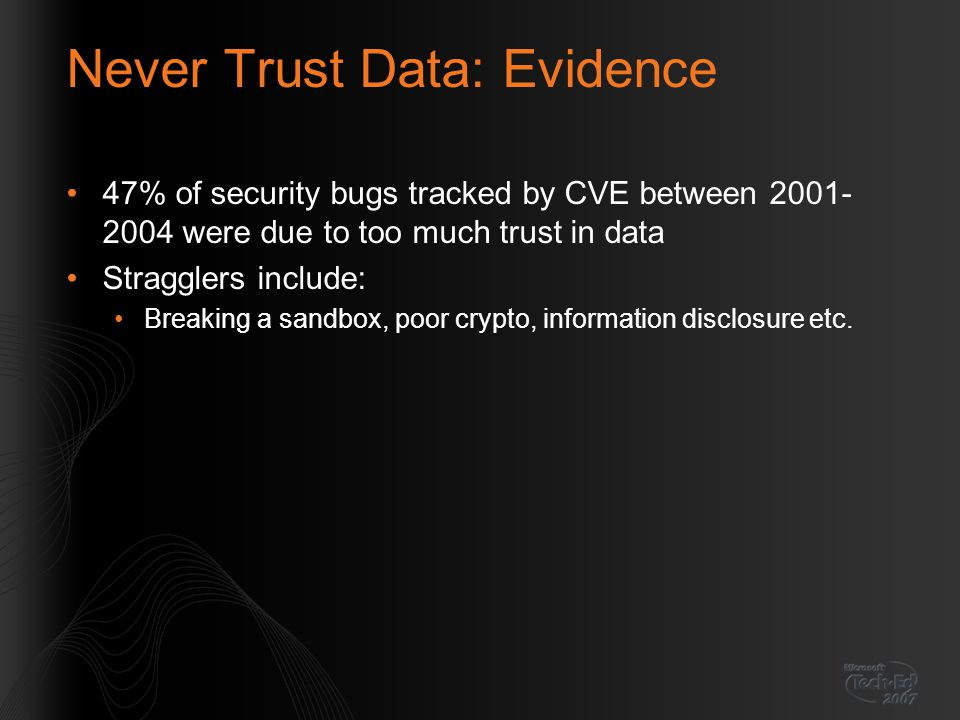 Never Trust Data: Evidence 47% of security bugs tracked by CVE between 2001- 2004 were due to too much trust in data Stragglers include: Breaking a sandbox, poor crypto, information disclosure etc.