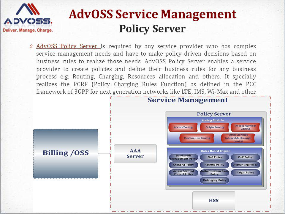 AdvOSS Service Management Policy Server 0 AdvOSS Policy Server is required by any service provider who has complex service management needs and have to make policy driven decisions based on business rules to realize those needs.