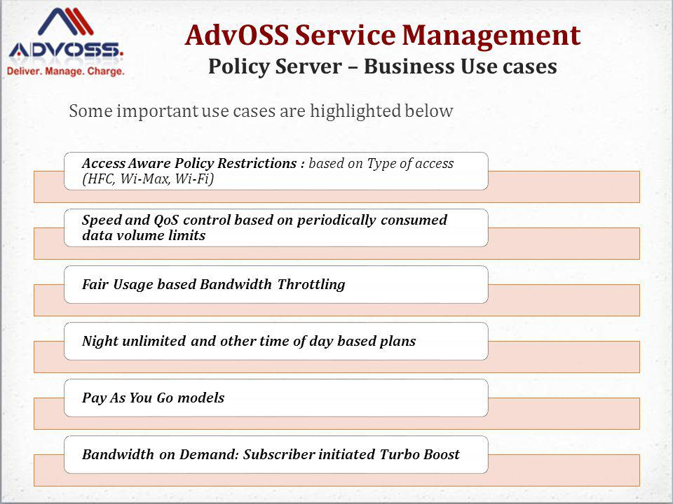 AdvOSS Service Management Policy Server – Business Use cases Some important use cases are highlighted below Access Aware Policy Restrictions : based o
