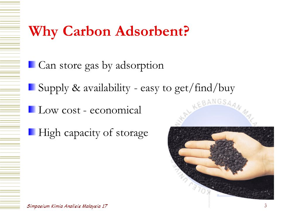 Simposium Kimia Analisis Malaysia 17 3 Why Carbon Adsorbent? Can store gas by adsorption Supply & availability - easy to get/find/buy Low cost - econo