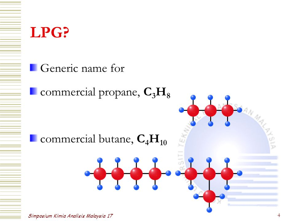 Simposium Kimia Analisis Malaysia 17 4 LPG? Generic name for commercial propane, C 3 H 8 commercial butane, C 4 H 10