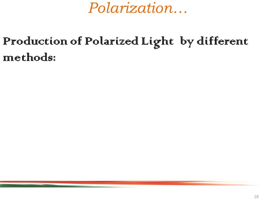 28 Polarization… Production of Polarized Light by different methods: