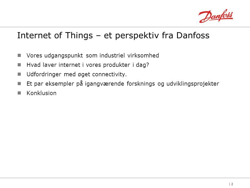 | 2| 2 Internet of Things – et perspektiv fra Danfoss Vores udgangspunkt som industriel virksomhed Hvad laver internet i vores produkter i dag? Udford
