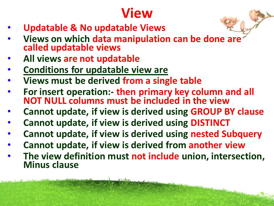 View Updatable & No updatable Views Views on which data manipulation can be done are called updatable views All views are not updatable Conditions for updatable view are Views must be derived from a single table For insert operation:- then primary key column and all NOT NULL columns must be included in the view Cannot update, if view is derived using GROUP BY clause Cannot update, if view is derived using DISTINCT Cannot update, if view is derived using nested Subquery Cannot update, if view is derived from another view The view definition must not include union, intersection, Minus clause