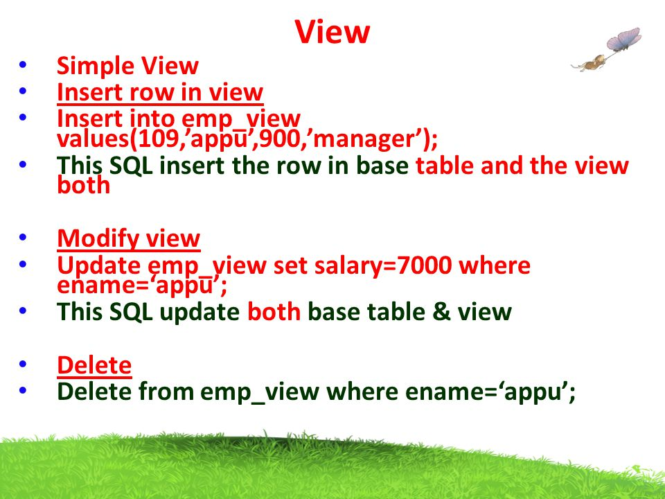 View Simple View Insert row in view Insert into emp_view values(109,'appu',900,'manager'); This SQL insert the row in base table and the view both Modify view Update emp_view set salary=7000 where ename='appu'; This SQL update both base table & view Delete Delete from emp_view where ename='appu';