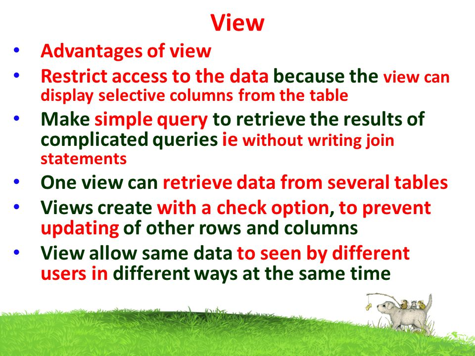 View Advantages of view Restrict access to the data because the view can display selective columns from the table Make simple query to retrieve the results of complicated queries ie without writing join statements One view can retrieve data from several tables Views create with a check option, to prevent updating of other rows and columns View allow same data to seen by different users in different ways at the same time