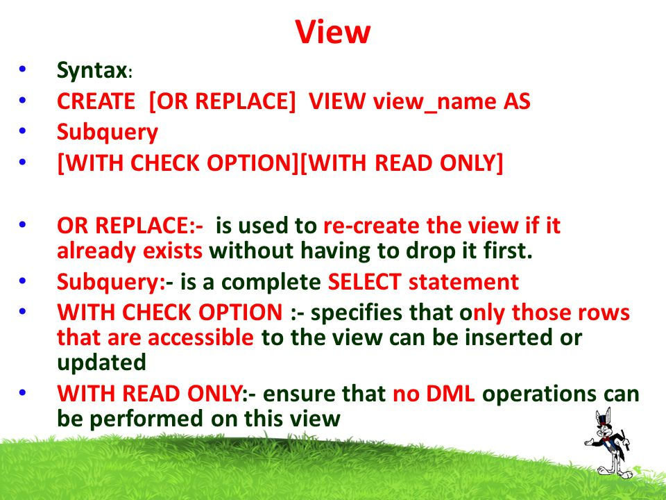 View Syntax : CREATE [OR REPLACE] VIEW view_name AS Subquery [WITH CHECK OPTION][WITH READ ONLY] OR REPLACE:- is used to re-create the view if it alre