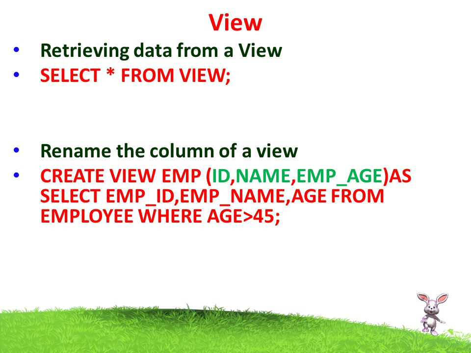 View Retrieving data from a View SELECT * FROM VIEW; Rename the column of a view CREATE VIEW EMP (ID,NAME,EMP_AGE)AS SELECT EMP_ID,EMP_NAME,AGE FROM EMPLOYEE WHERE AGE>45;