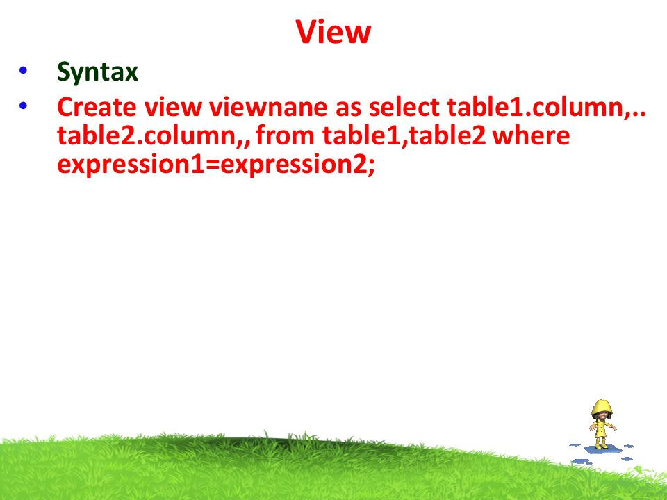 View Syntax Create view viewnane as select table1.column,.. table2.column,, from table1,table2 where expression1=expression2;