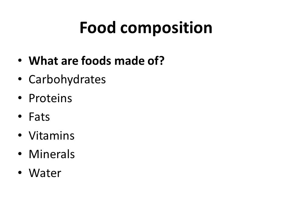 Food composition What are foods made of? Carbohydrates Proteins Fats Vitamins Minerals Water