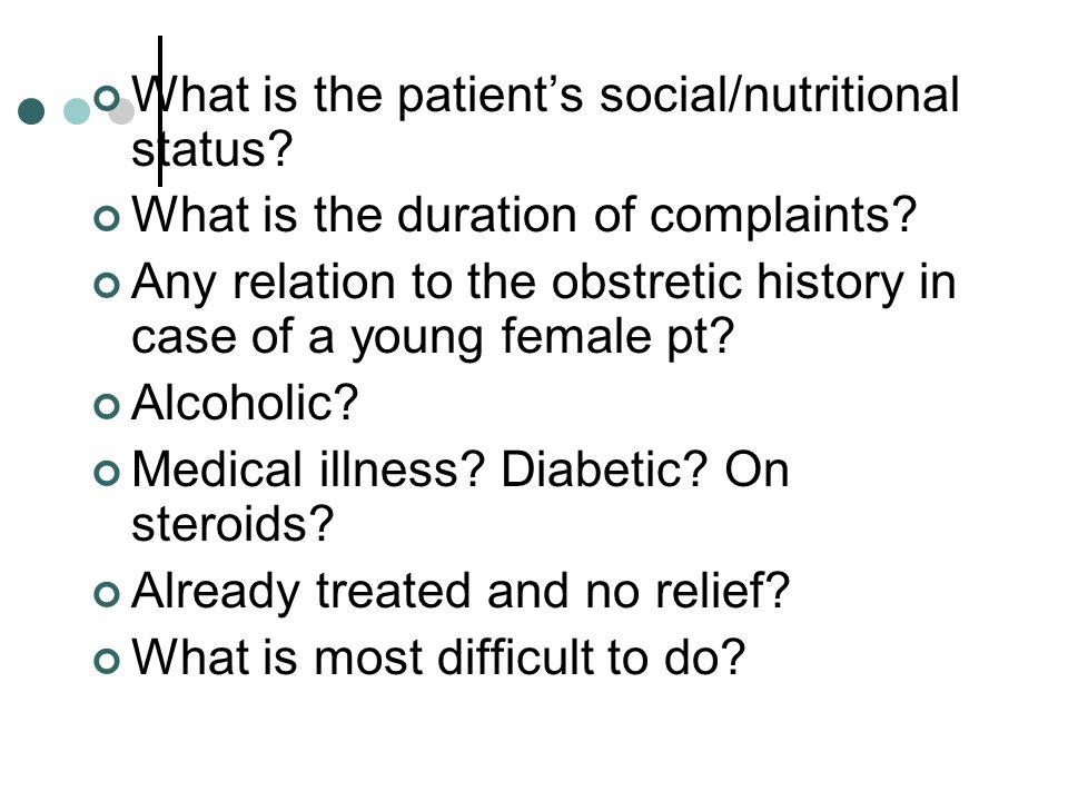What is the patient's social/nutritional status? What is the duration of complaints? Any relation to the obstretic history in case of a young female p