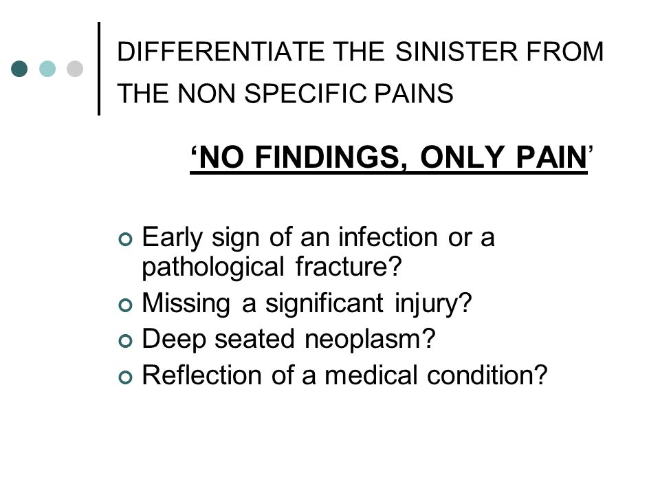 DIFFERENTIATE THE SINISTER FROM THE NON SPECIFIC PAINS 'NO FINDINGS, ONLY PAIN' Early sign of an infection or a pathological fracture? Missing a signi