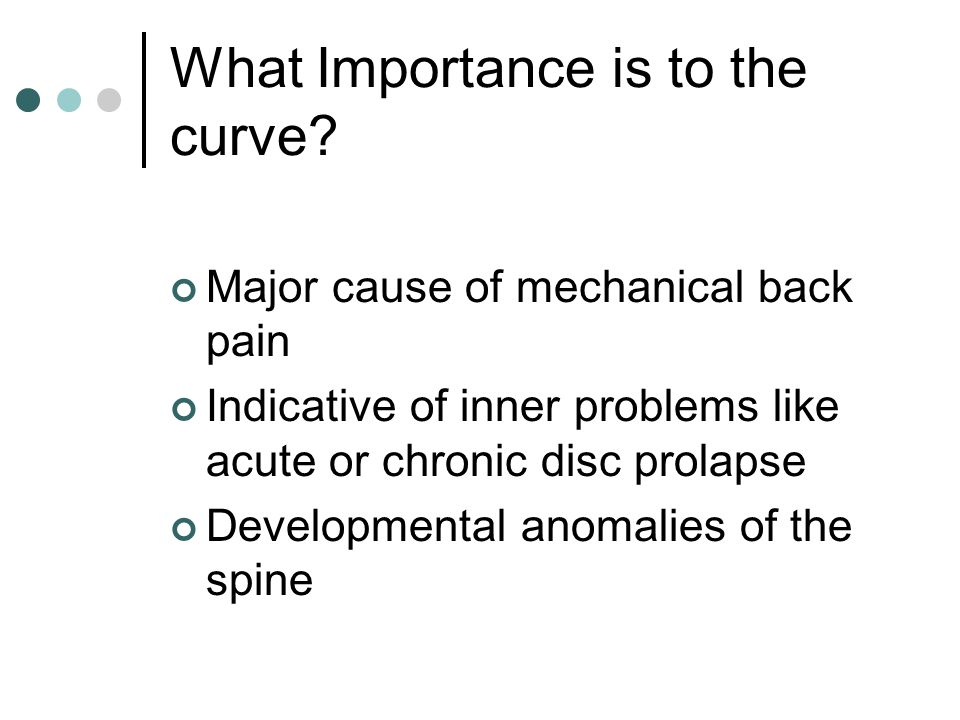 What Importance is to the curve? Major cause of mechanical back pain Indicative of inner problems like acute or chronic disc prolapse Developmental an