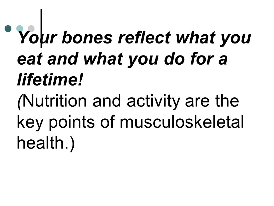 Your bones reflect what you eat and what you do for a lifetime! (Nutrition and activity are the key points of musculoskeletal health.)