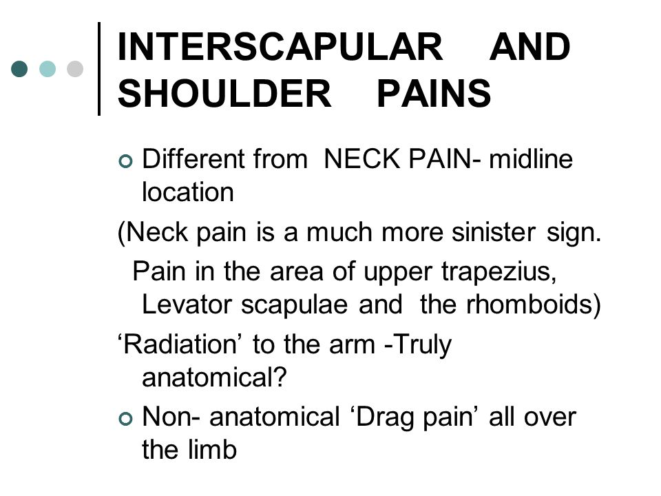INTERSCAPULAR AND SHOULDER PAINS Different from NECK PAIN- midline location (Neck pain is a much more sinister sign. Pain in the area of upper trapezi