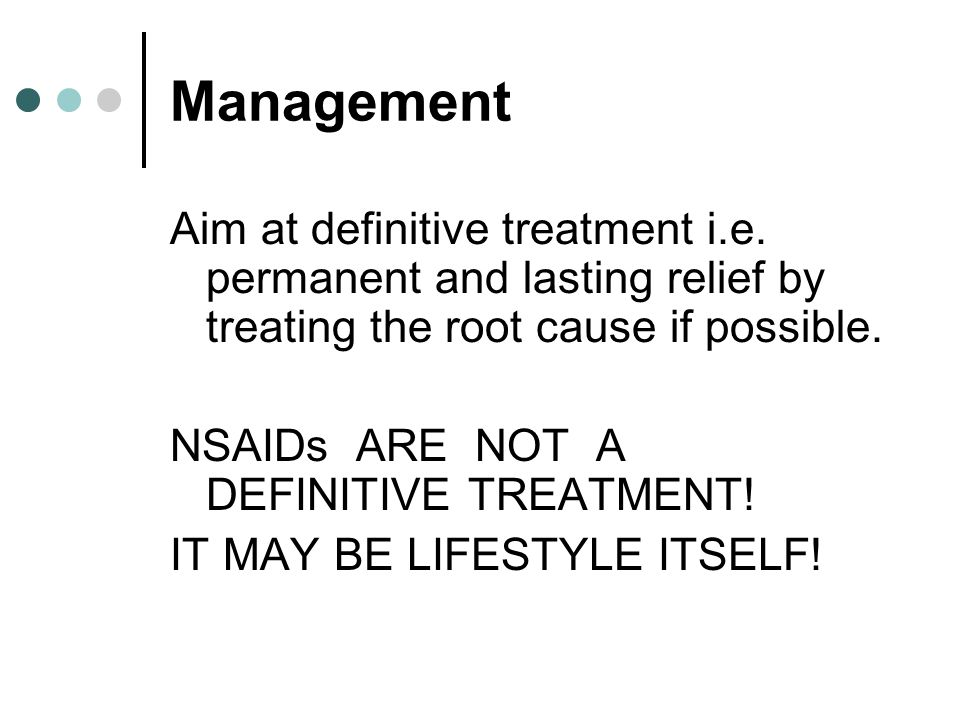 Management Aim at definitive treatment i.e. permanent and lasting relief by treating the root cause if possible. NSAIDs ARE NOT A DEFINITIVE TREATMENT