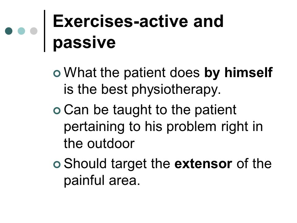 Exercises-active and passive What the patient does by himself is the best physiotherapy. Can be taught to the patient pertaining to his problem right