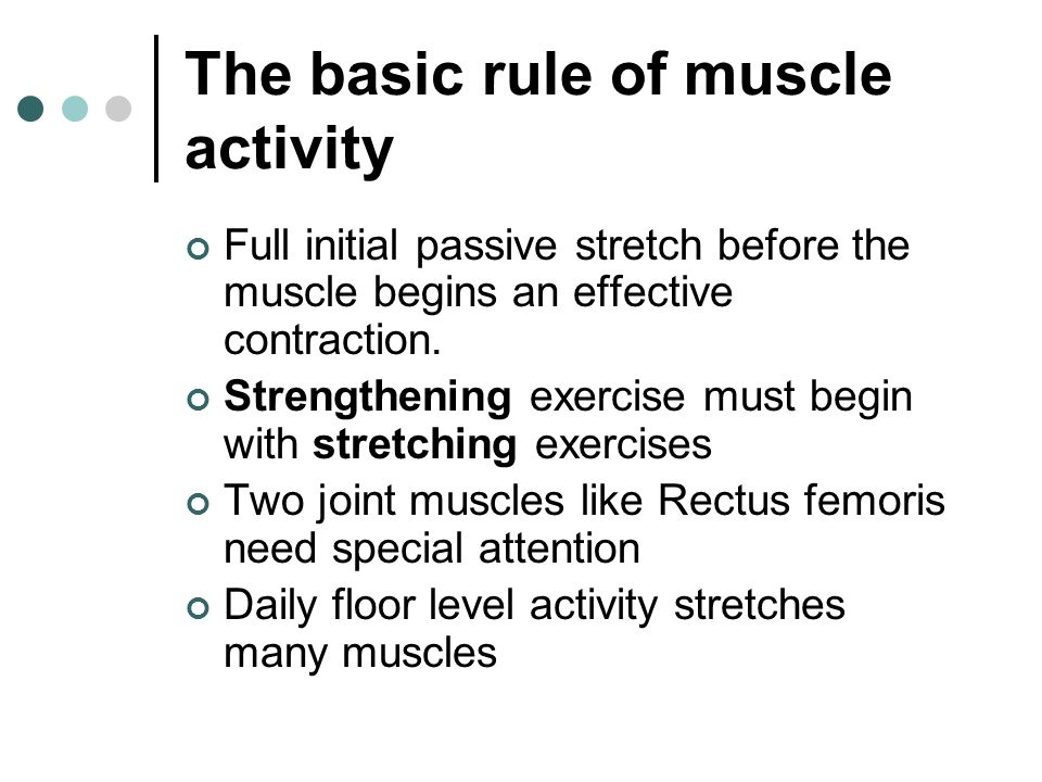 The basic rule of muscle activity Full initial passive stretch before the muscle begins an effective contraction. Strengthening exercise must begin wi