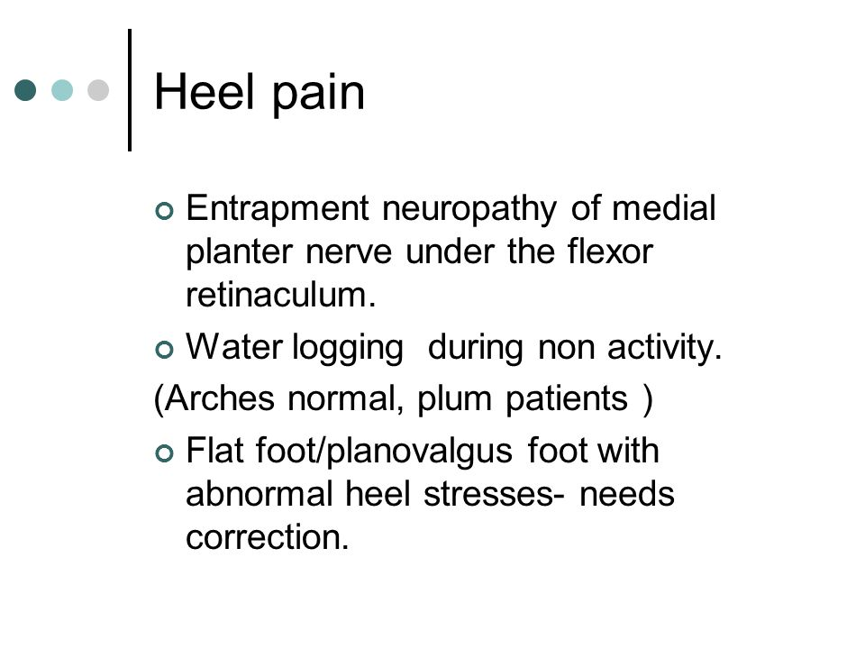 Heel pain Entrapment neuropathy of medial planter nerve under the flexor retinaculum. Water logging during non activity. (Arches normal, plum patients