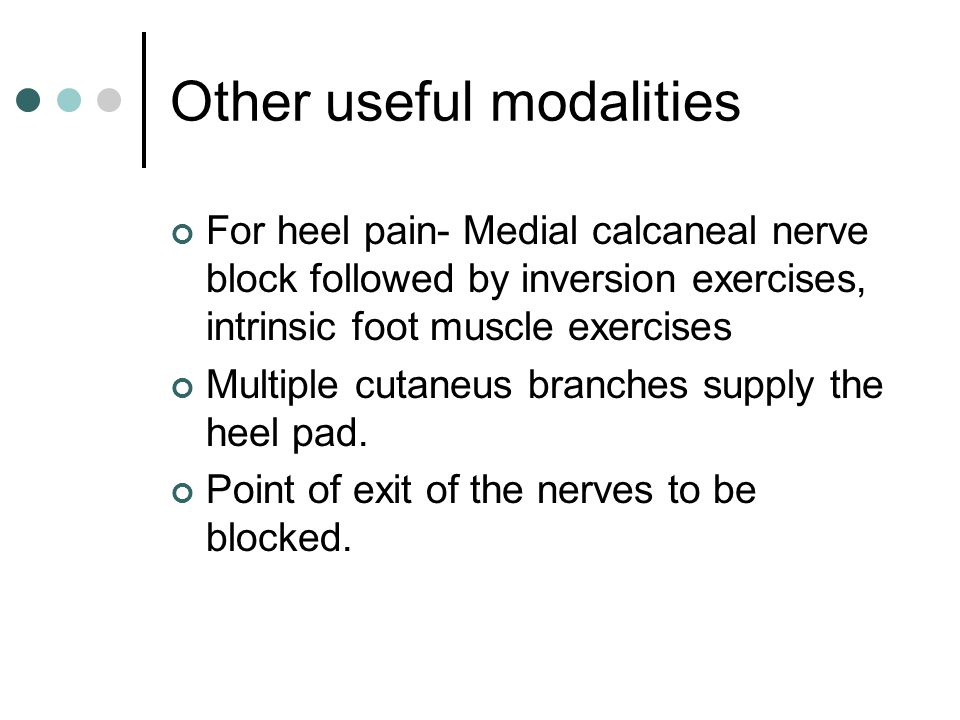 Other useful modalities For heel pain- Medial calcaneal nerve block followed by inversion exercises, intrinsic foot muscle exercises Multiple cutaneus