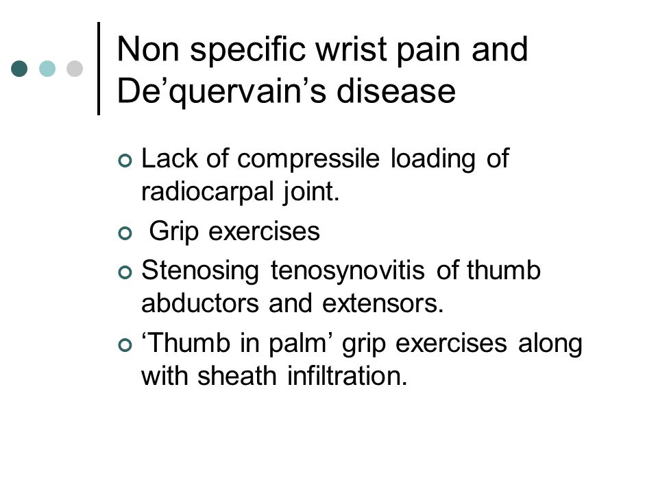 Non specific wrist pain and De'quervain's disease Lack of compressile loading of radiocarpal joint. Grip exercises Stenosing tenosynovitis of thumb ab