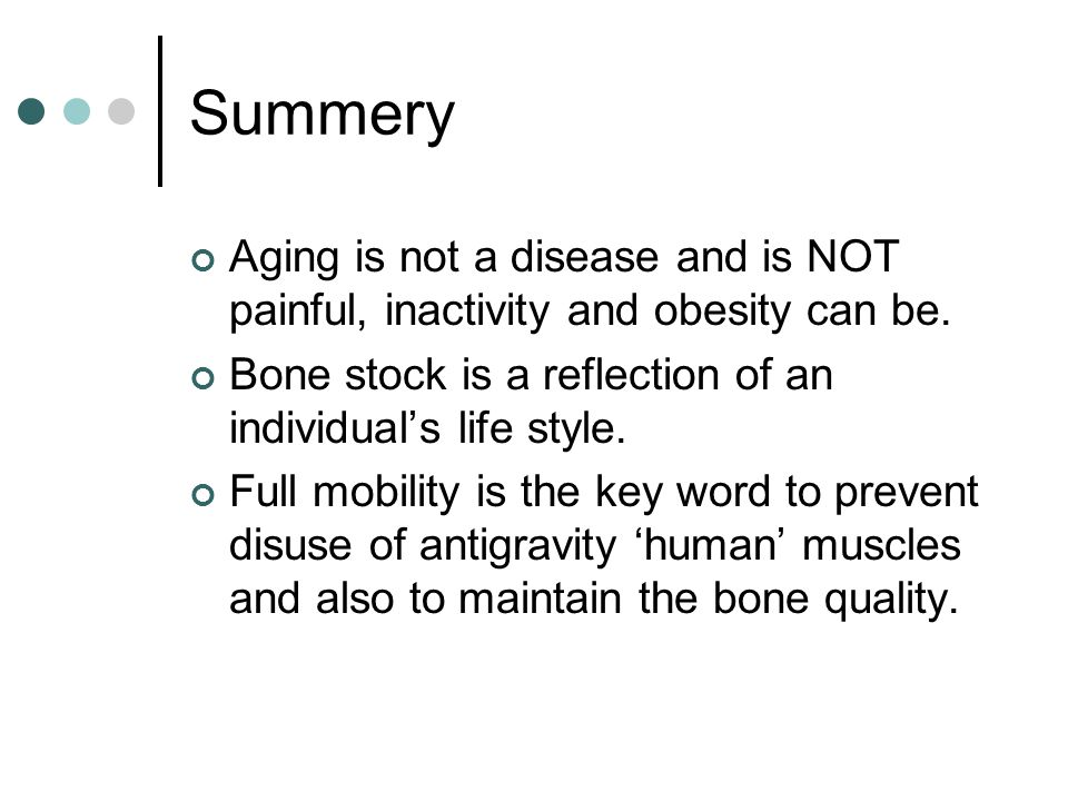 Summery Aging is not a disease and is NOT painful, inactivity and obesity can be. Bone stock is a reflection of an individual's life style. Full mobil