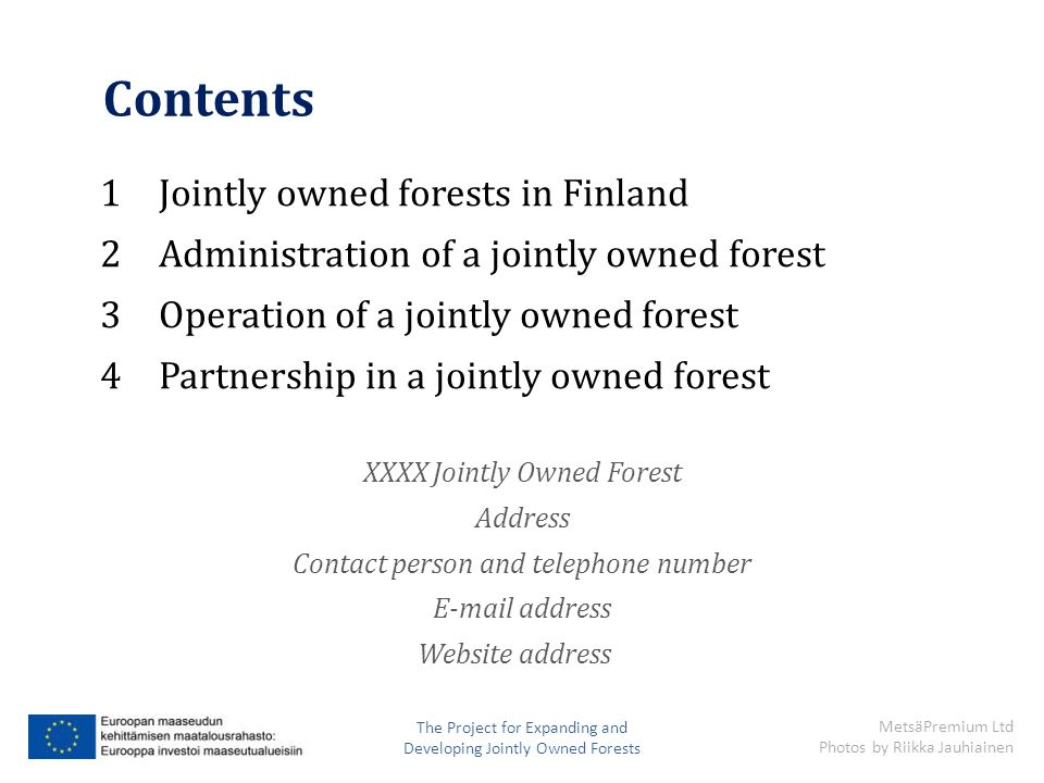 Contents 1Jointly owned forests in Finland 2Administration of a jointly owned forest 3Operation of a jointly owned forest 4Partnership in a jointly owned forest XXXX Jointly Owned Forest Address Contact person and telephone number E-mail address Website address The Project for Expanding and Developing Jointly Owned Forests MetsäPremium Ltd Photos by Riikka Jauhiainen
