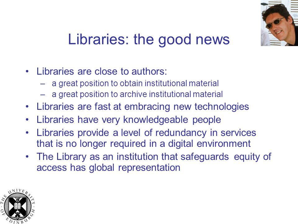 Libraries: the good news Libraries are close to authors: – a great position to obtain institutional material – a great position to archive institutional material Libraries are fast at embracing new technologies Libraries have very knowledgeable people Libraries provide a level of redundancy in services that is no longer required in a digital environment The Library as an institution that safeguards equity of access has global representation