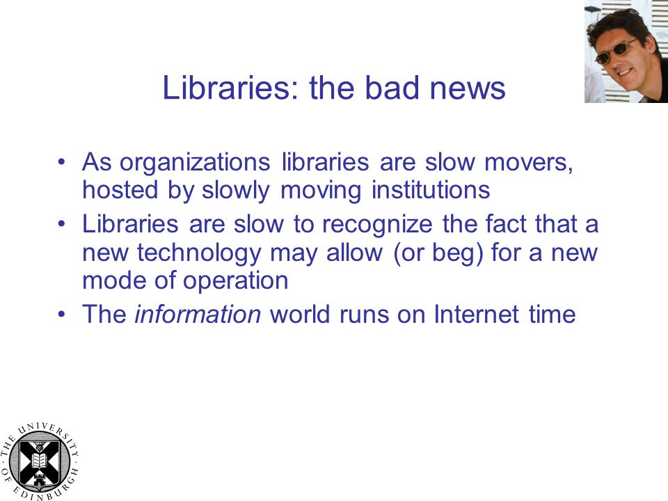 Libraries: the bad news As organizations libraries are slow movers, hosted by slowly moving institutions Libraries are slow to recognize the fact that a new technology may allow (or beg) for a new mode of operation The information world runs on Internet time