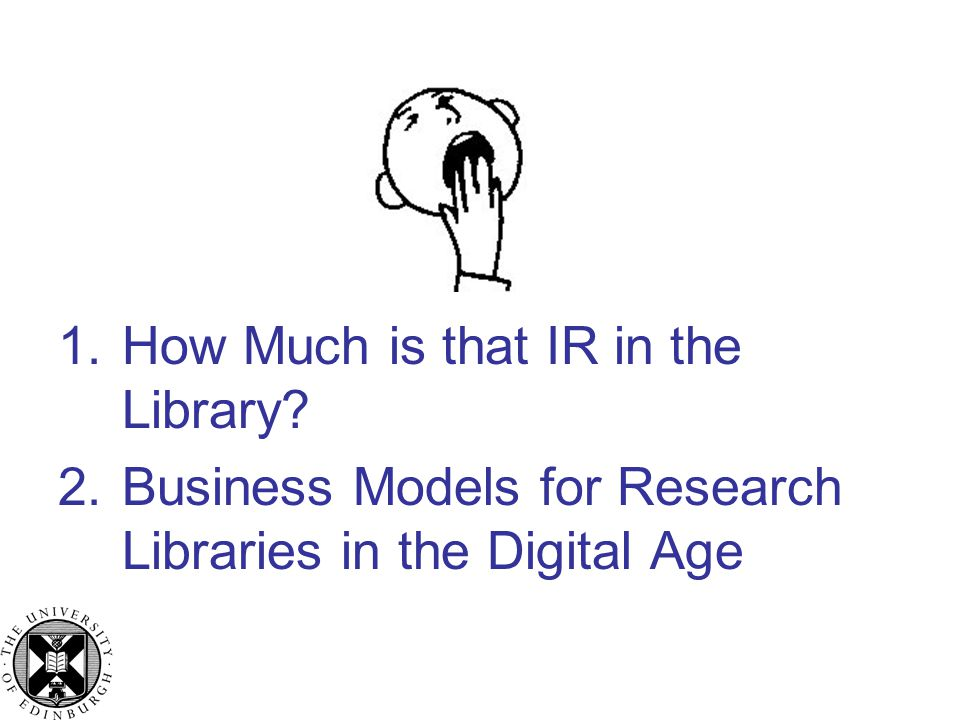 1.How Much is that IR in the Library 2.Business Models for Research Libraries in the Digital Age