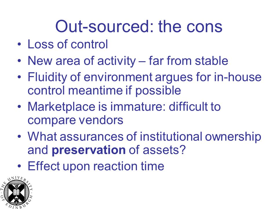 Out-sourced: the cons Loss of control New area of activity – far from stable Fluidity of environment argues for in-house control meantime if possible Marketplace is immature: difficult to compare vendors What assurances of institutional ownership and preservation of assets.