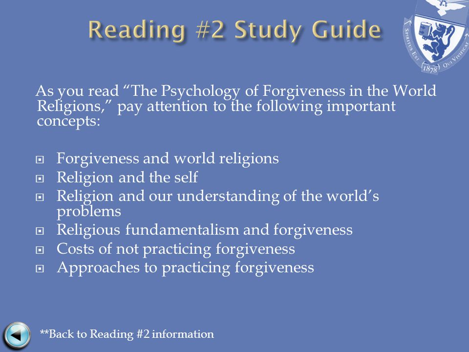 As you read The Psychology of Forgiveness in the World Religions, pay attention to the following important concepts:  Forgiveness and world religions  Religion and the self  Religion and our understanding of the world's problems  Religious fundamentalism and forgiveness  Costs of not practicing forgiveness  Approaches to practicing forgiveness **Back to Reading #2 information