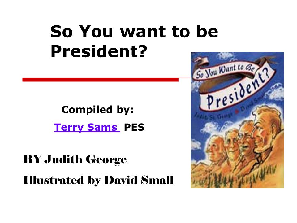 So You want to be President? Compiled by: Terry Sams PESTerry Sams BY Judith George Illustrated by David Small