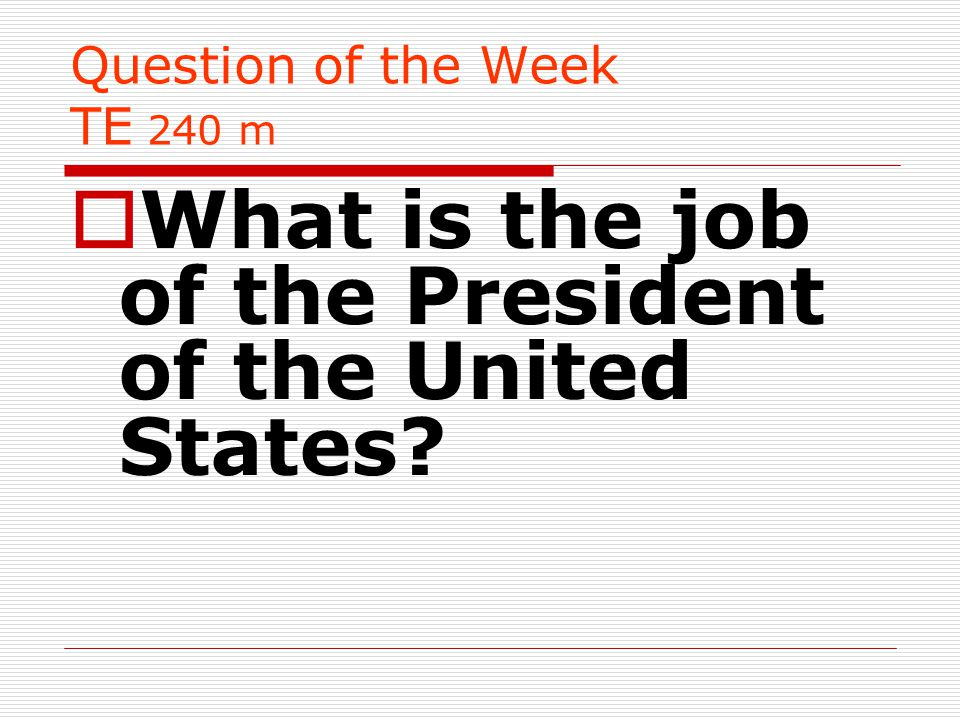 Question of the Week TE 240 m  What is the job of the President of the United States?
