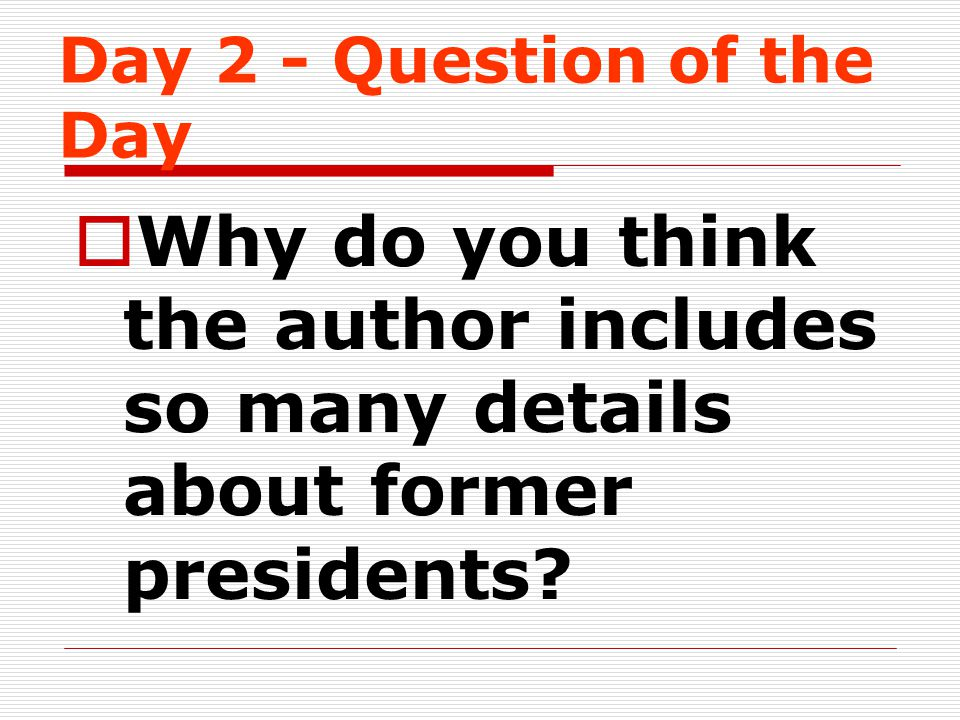 Day 2 - Question of the Day  Why do you think the author includes so many details about former presidents?