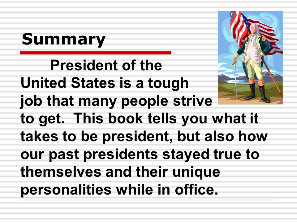 Summary President of the United States is a tough job that many people strive to get. This book tells you what it takes to be president, but also how