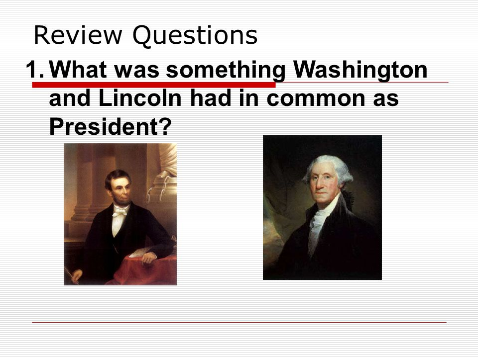 Review Questions 1.What was something Washington and Lincoln had in common as President?
