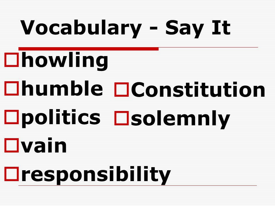 Vocabulary - Say It  howling  humble  politics  vain  responsibility  Constitution  solemnly