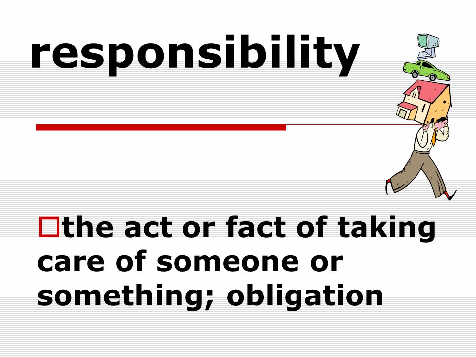 responsibility  the act or fact of taking care of someone or something; obligation