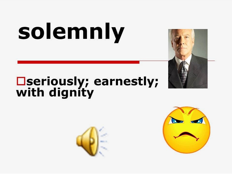 solemnly  seriously; earnestly; with dignity