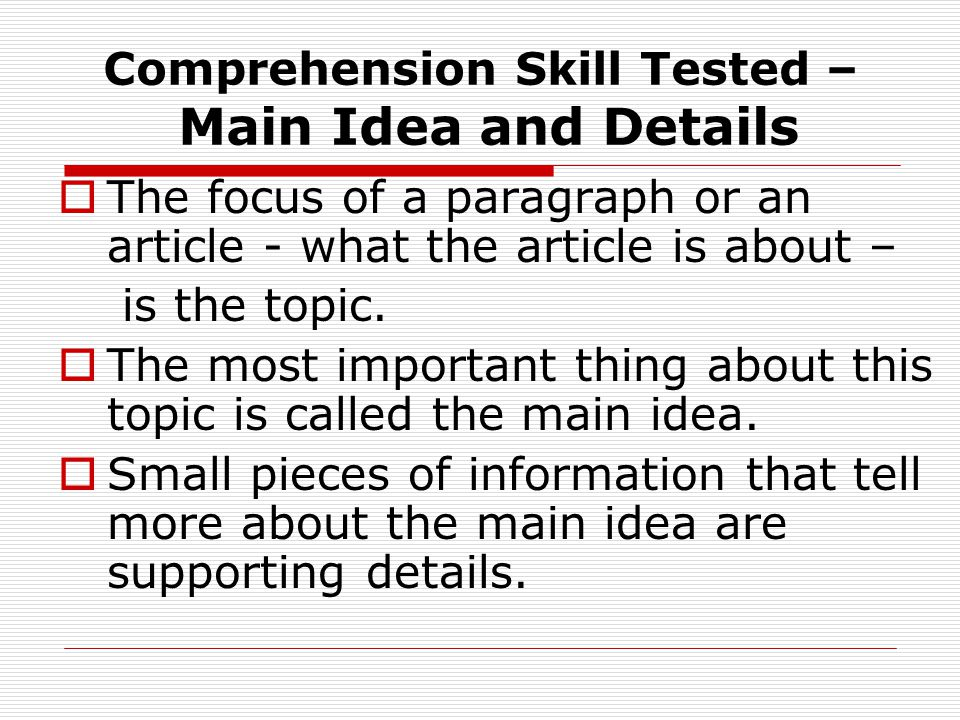 Comprehension Skill Tested – Main Idea and Details  The focus of a paragraph or an article - what the article is about – is the topic.  The most imp