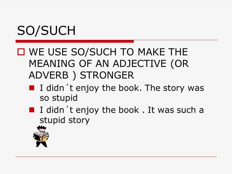 SO/SUCH  WE USE SO/SUCH TO MAKE THE MEANING OF AN ADJECTIVE (OR ADVERB ) STRONGER I didn´t enjoy the book.
