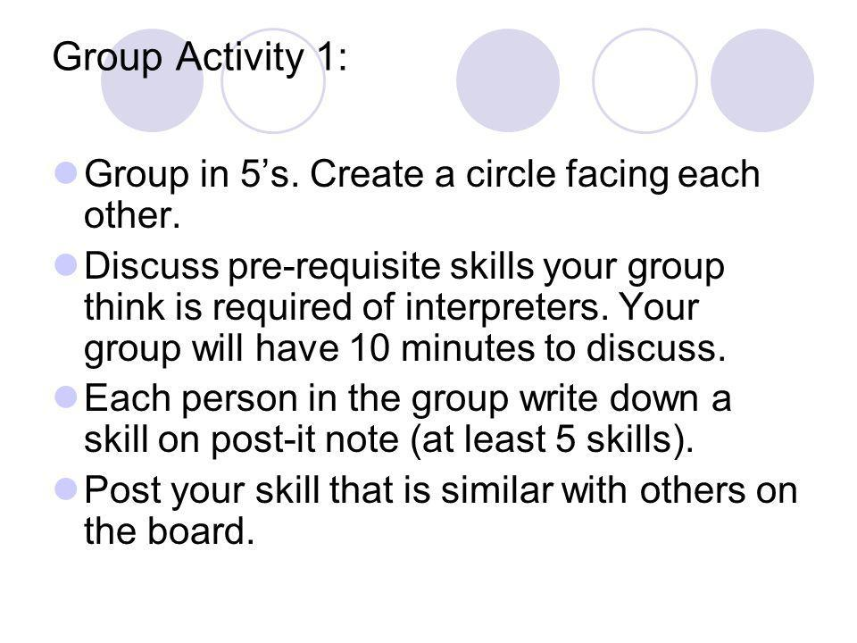 Group Activity 1: Group in 5's. Create a circle facing each other. Discuss pre-requisite skills your group think is required of interpreters. Your gro