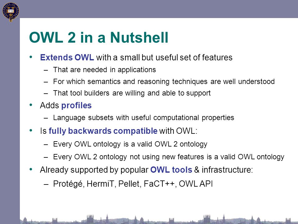 OWL 2 in a Nutshell Extends OWL with a small but useful set of features –That are needed in applications –For which semantics and reasoning techniques are well understood –That tool builders are willing and able to support Adds profiles –Language subsets with useful computational properties Is fully backwards compatible with OWL: –Every OWL ontology is a valid OWL 2 ontology –Every OWL 2 ontology not using new features is a valid OWL ontology Already supported by popular OWL tools & infrastructure: –Protégé, HermiT, Pellet, FaCT++, OWL API