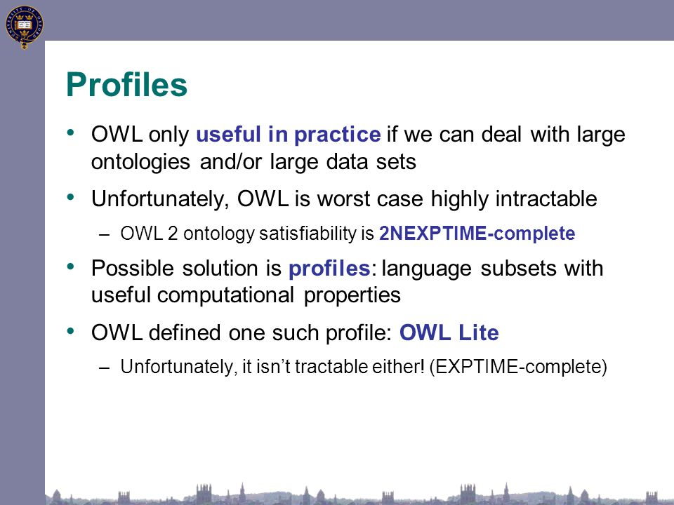 Profiles OWL only useful in practice if we can deal with large ontologies and/or large data sets Unfortunately, OWL is worst case highly intractable –OWL 2 ontology satisfiability is 2NEXPTIME-complete Possible solution is profiles: language subsets with useful computational properties OWL defined one such profile: OWL Lite –Unfortunately, it isn't tractable either.