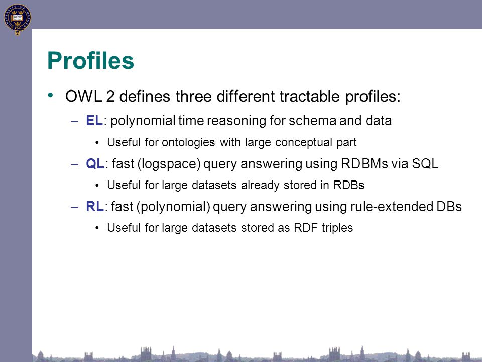 Profiles OWL 2 defines three different tractable profiles: –EL: polynomial time reasoning for schema and data Useful for ontologies with large conceptual part –QL: fast (logspace) query answering using RDBMs via SQL Useful for large datasets already stored in RDBs –RL: fast (polynomial) query answering using rule-extended DBs Useful for large datasets stored as RDF triples
