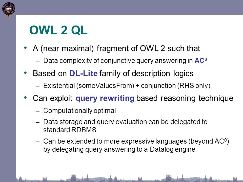 OWL 2 QL A (near maximal) fragment of OWL 2 such that –Data complexity of conjunctive query answering in AC 0 Based on DL-Lite family of description logics –Existential (someValuesFrom) + conjunction (RHS only) Can exploit query rewriting based reasoning technique –Computationally optimal –Data storage and query evaluation can be delegated to standard RDBMS –Can be extended to more expressive languages (beyond AC 0 ) by delegating query answering to a Datalog engine