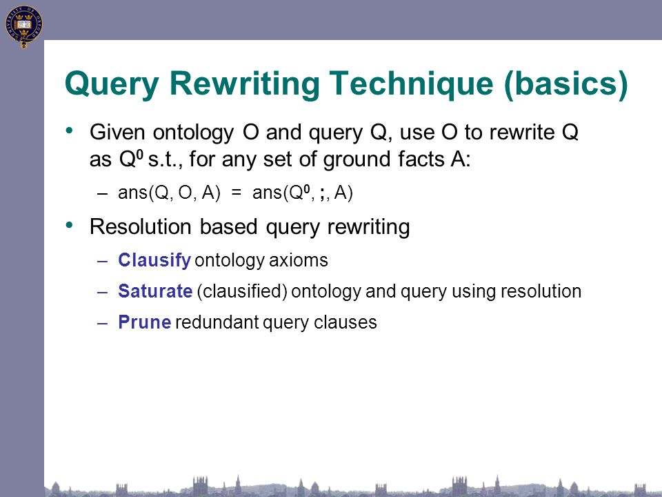 Query Rewriting Technique (basics) Given ontology O and query Q, use O to rewrite Q as Q 0 s.t., for any set of ground facts A: –ans(Q, O, A) = ans(Q 0, ;, A) Resolution based query rewriting –Clausify ontology axioms –Saturate (clausified) ontology and query using resolution –Prune redundant query clauses