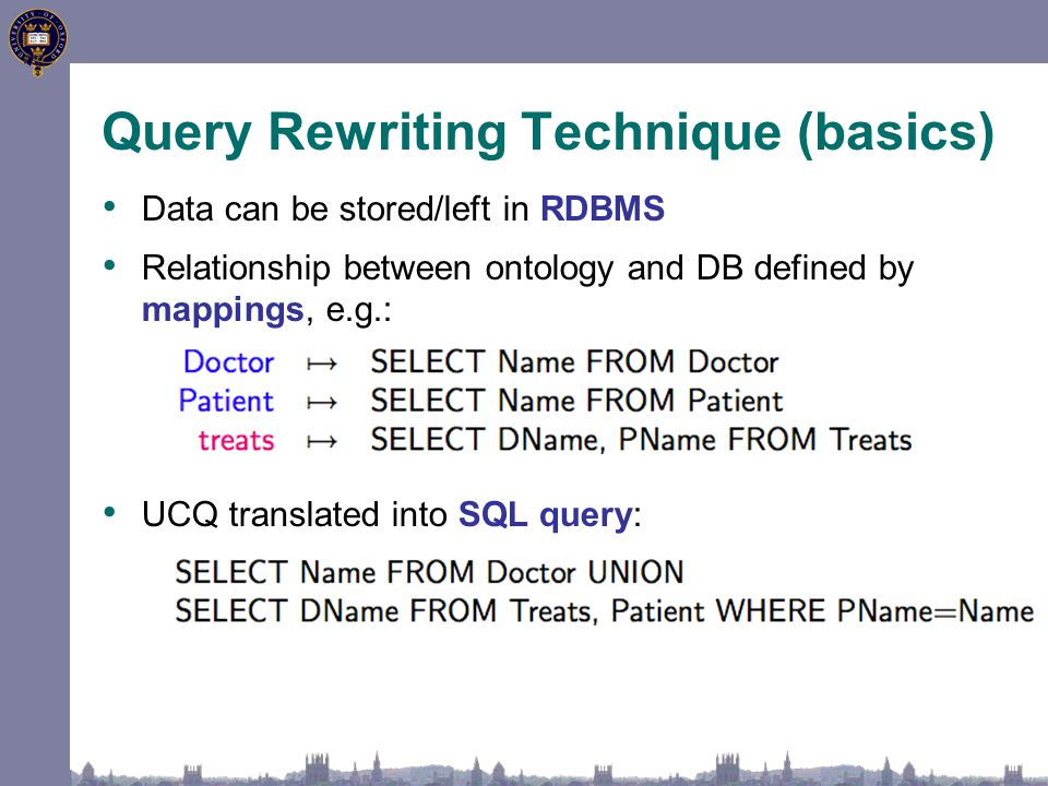 Query Rewriting Technique (basics) Data can be stored/left in RDBMS Relationship between ontology and DB defined by mappings, e.g.: UCQ translated into SQL query: