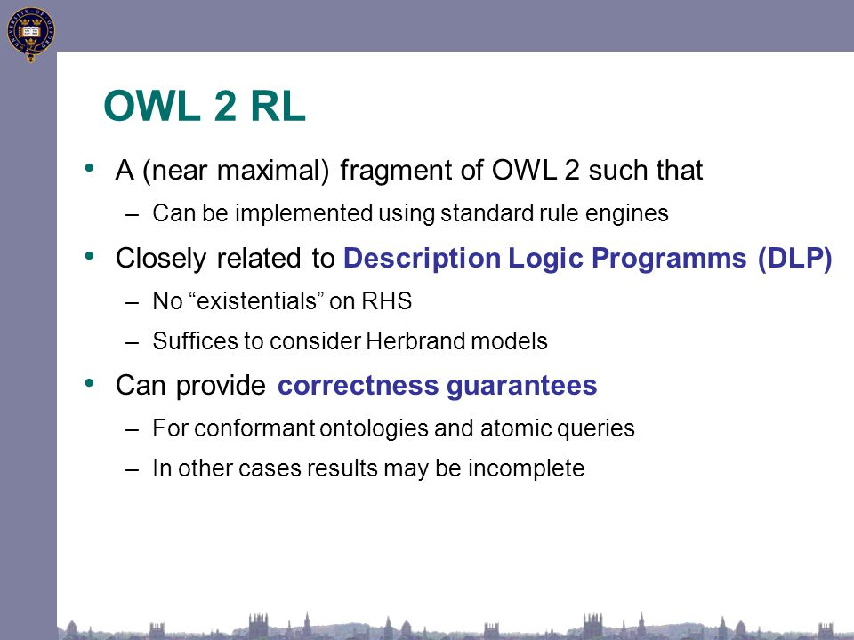 OWL 2 RL A (near maximal) fragment of OWL 2 such that –Can be implemented using standard rule engines Closely related to Description Logic Programms (DLP) –No existentials on RHS –Suffices to consider Herbrand models Can provide correctness guarantees –For conformant ontologies and atomic queries –In other cases results may be incomplete